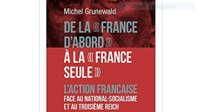 Livre: De la «France d'abord» àla «France seule». L'Action française face au national-socialisme et au Troisième Reich, de Michel Grunewald
